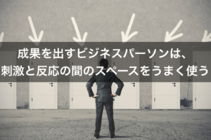 【事例あり】成果を出すビジネスパーソンは、事実(刺激)をポジティブに解釈(反応)する