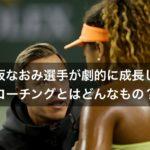 大坂なおみ選手が劇的に成長したコーチングとは? ティーチング(教える)ではない