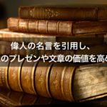 【引用がコツ】偉人の名言で、あなたのプレゼンや文章の価値を高めよ
