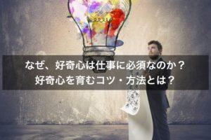 【事例】なぜ、好奇心があなたの仕事に必須なのか? 好奇心を育む方法・コツとは?