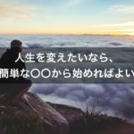 【偉人名言】人生を変えたければ、簡単な〇〇から始めればよい