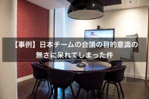 【事例】日本チームの会議の目的意識の無さに呆れてしまった件