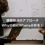 【課題解決が苦手な方へ】なぜ(Why)の前に、○○を分析している?