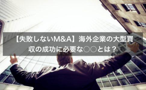 【失敗しないM&A】海外企業の大型買収の成功に必要な○○とは